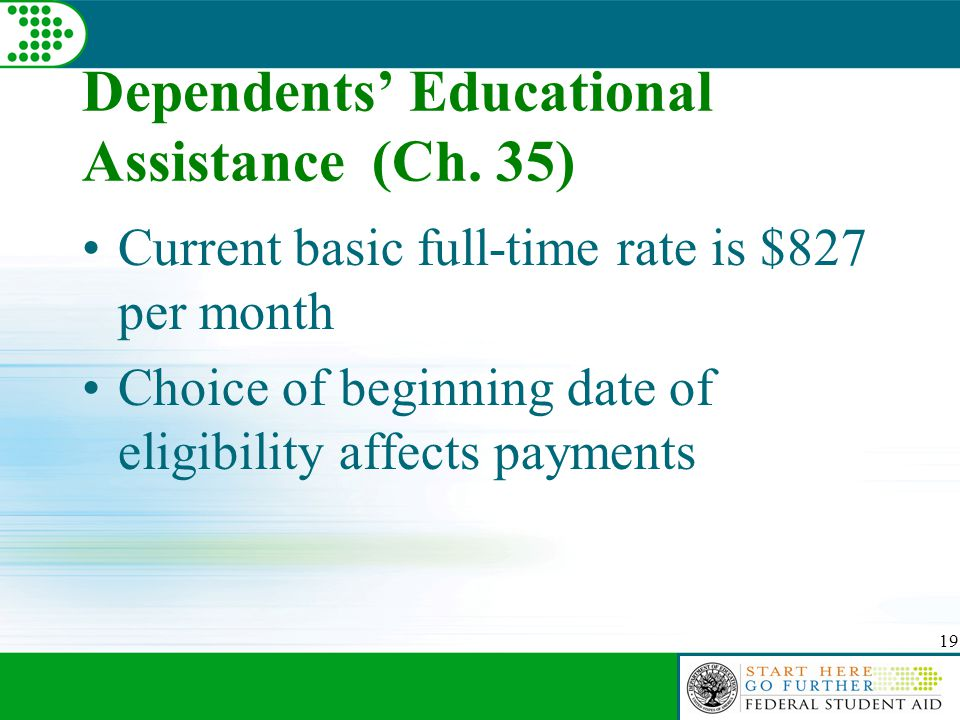 19 Dependents' Educational Assistance (Ch. 35) Current basic full-time rate is $827 per month Choice of beginning date of eligibility affects payments