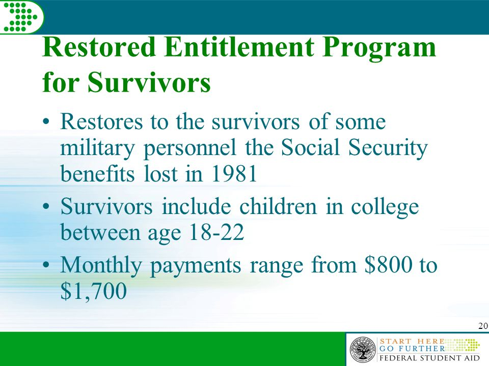 20 Restored Entitlement Program for Survivors Restores to the survivors of some military personnel the Social Security benefits lost in 1981 Survivors include children in college between age 18-22 Monthly payments range from $800 to $1,700