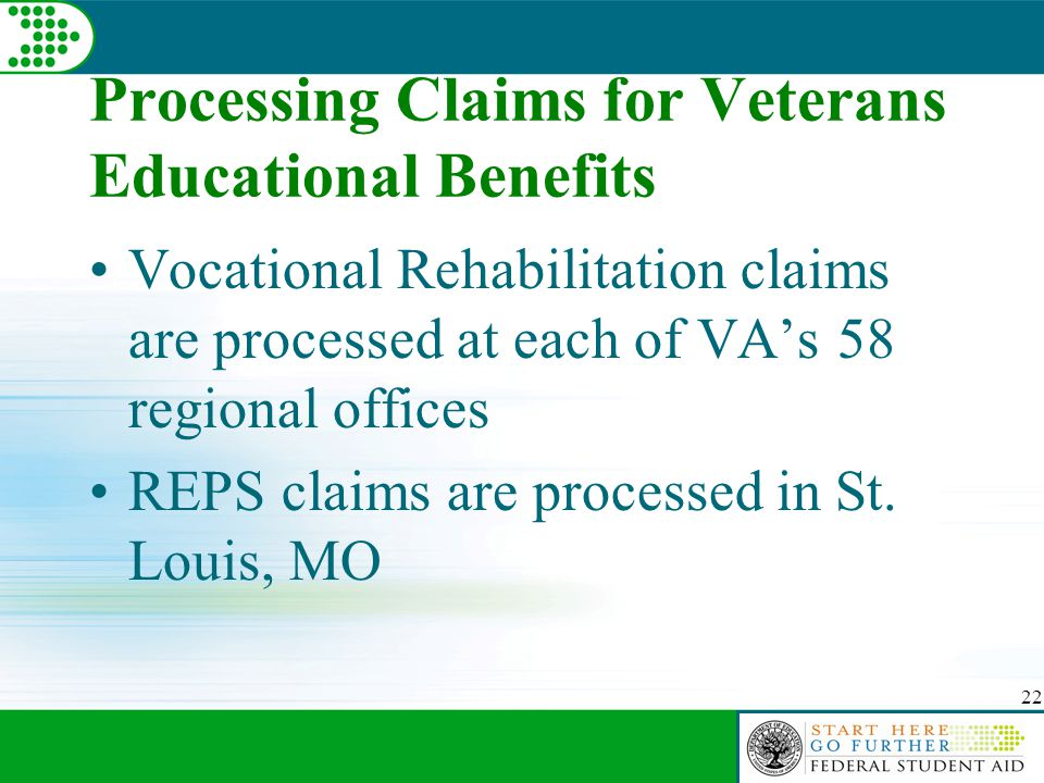 22 Processing Claims for Veterans Educational Benefits Vocational Rehabilitation claims are processed at each of VA's 58 regional offices REPS claims are processed in St.