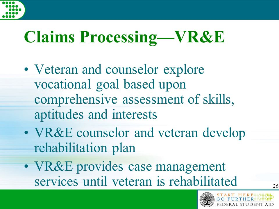 26 Claims Processing—VR&E Veteran and counselor explore vocational goal based upon comprehensive assessment of skills, aptitudes and interests VR&E co