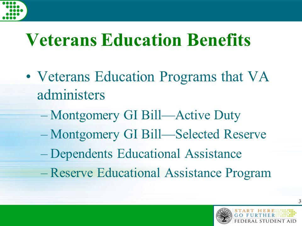 3 Veterans Education Benefits Veterans Education Programs that VA administers –Montgomery GI Bill—Active Duty –Montgomery GI Bill—Selected Reserve –Dependents Educational Assistance –Reserve Educational Assistance Program