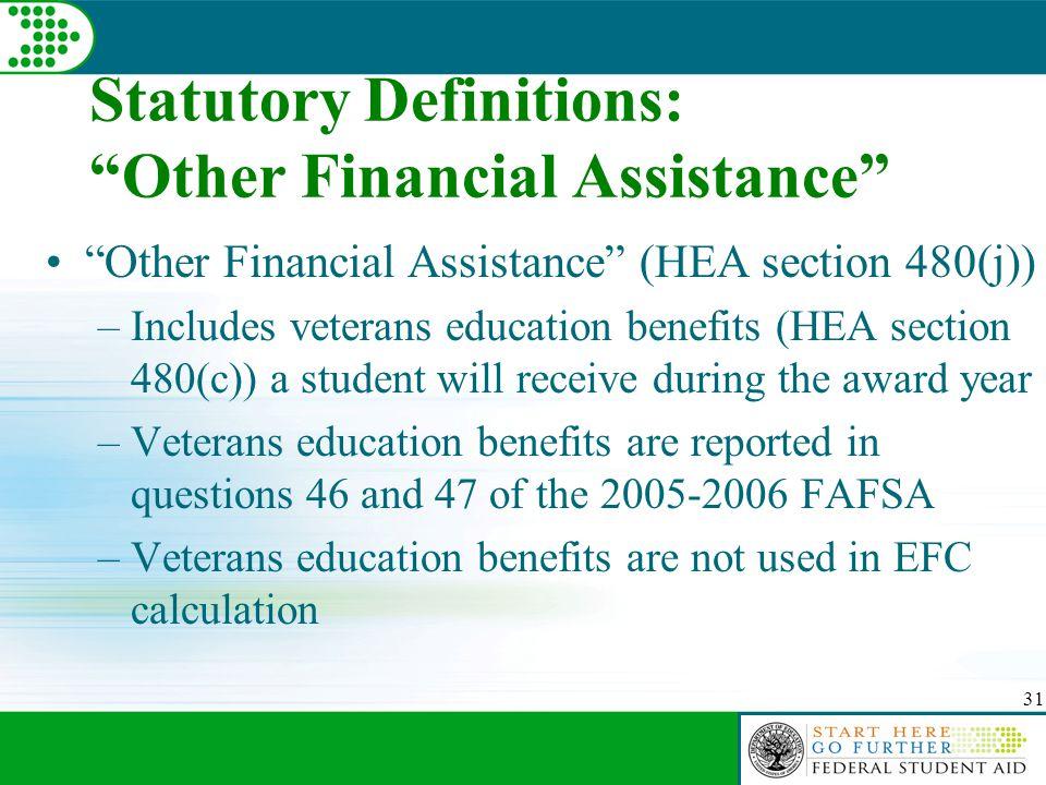 "31 Statutory Definitions: ""Other Financial Assistance"" ""Other Financial Assistance"" (HEA section 480(j)) –Includes veterans education benefits (HEA se"
