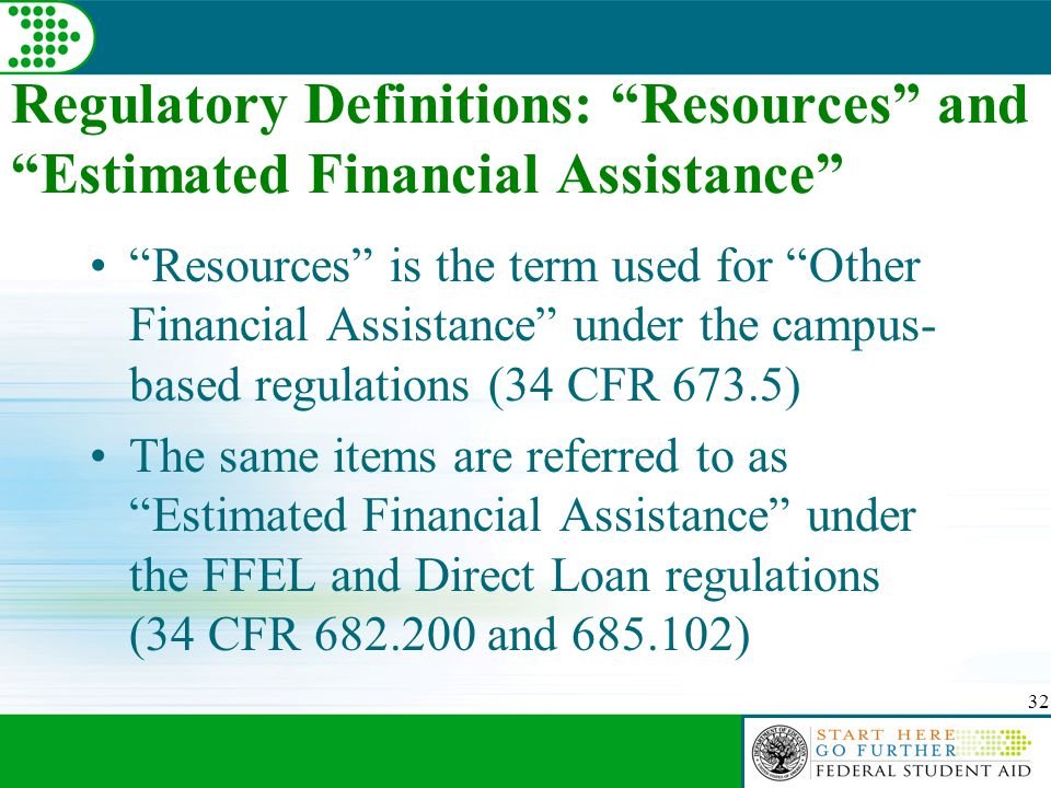 32 Regulatory Definitions: Resources and Estimated Financial Assistance Resources is the term used for Other Financial Assistance under the campus- based regulations (34 CFR 673.5) The same items are referred to as Estimated Financial Assistance under the FFEL and Direct Loan regulations (34 CFR 682.200 and 685.102)