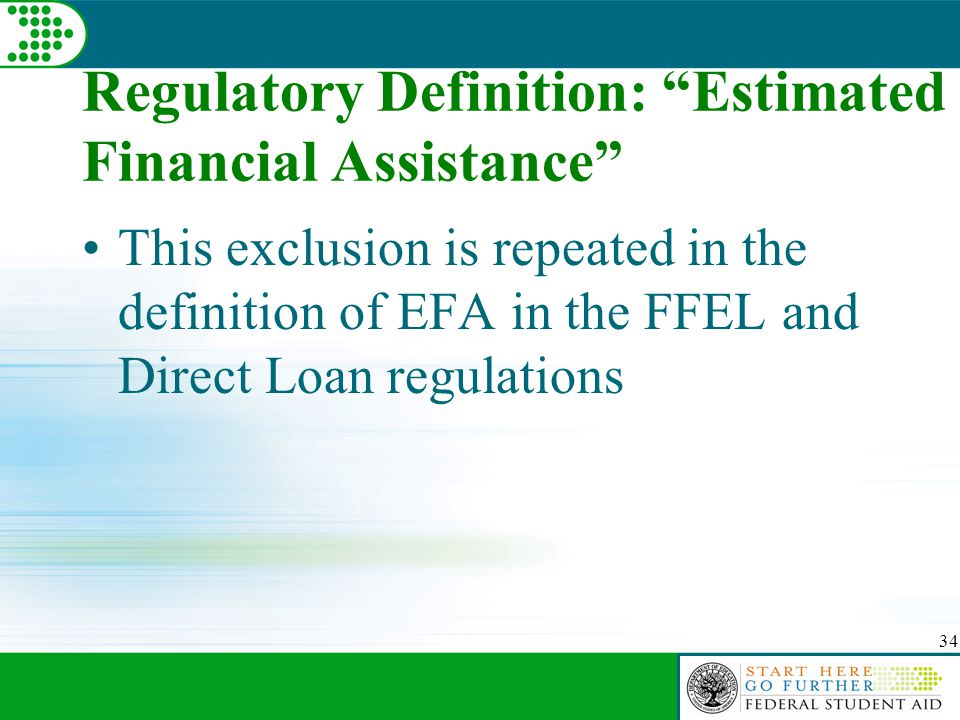 """34 Regulatory Definition: """"Estimated Financial Assistance"""" This exclusion is repeated in the definition of EFA in the FFEL and Direct Loan regulations"""