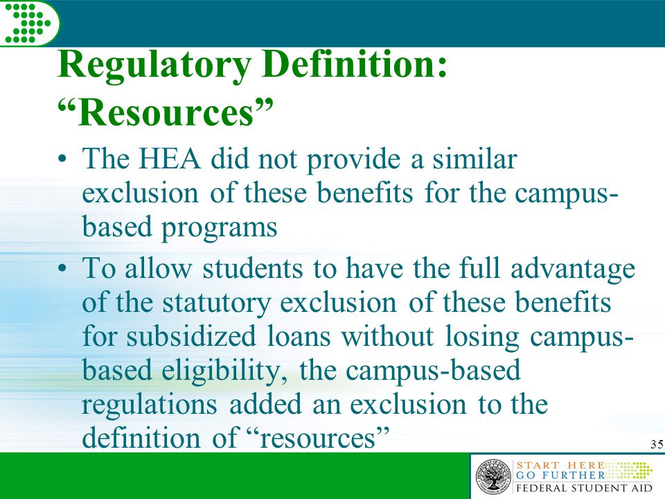 35 Regulatory Definition: Resources The HEA did not provide a similar exclusion of these benefits for the campus- based programs To allow students to have the full advantage of the statutory exclusion of these benefits for subsidized loans without losing campus- based eligibility, the campus-based regulations added an exclusion to the definition of resources