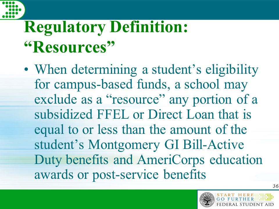 36 Regulatory Definition: Resources When determining a student's eligibility for campus-based funds, a school may exclude as a resource any portion of a subsidized FFEL or Direct Loan that is equal to or less than the amount of the student's Montgomery GI Bill-Active Duty benefits and AmeriCorps education awards or post-service benefits