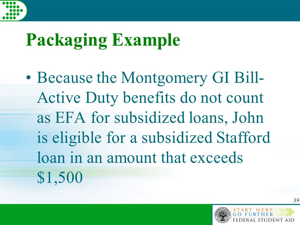 39 Packaging Example Because the Montgomery GI Bill- Active Duty benefits do not count as EFA for subsidized loans, John is eligible for a subsidized