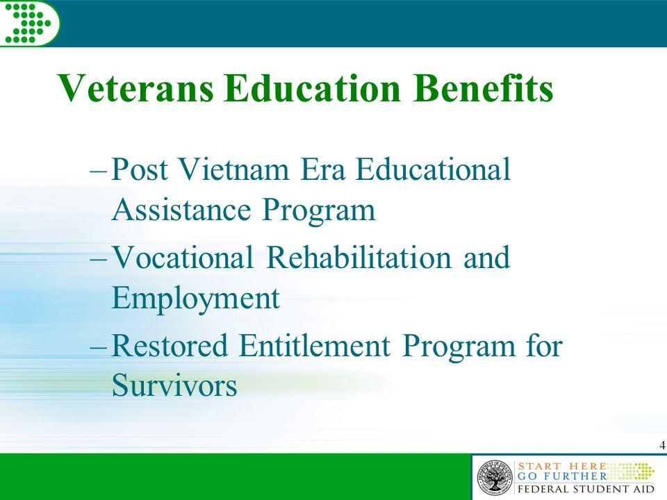 4 Veterans Education Benefits –Post Vietnam Era Educational Assistance Program –Vocational Rehabilitation and Employment –Restored Entitlement Program for Survivors