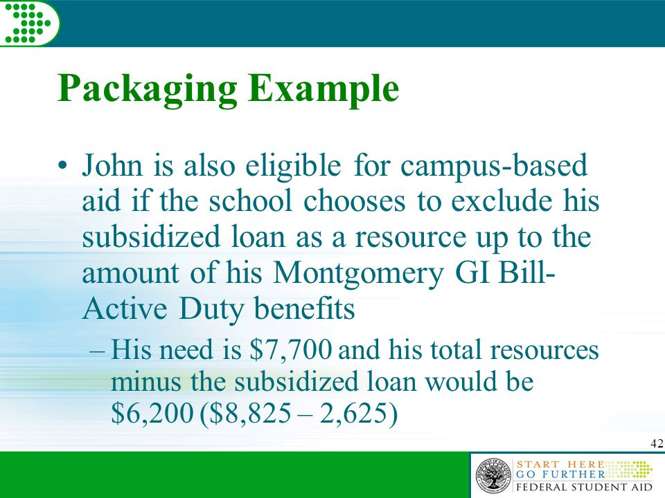 42 Packaging Example John is also eligible for campus-based aid if the school chooses to exclude his subsidized loan as a resource up to the amount of his Montgomery GI Bill- Active Duty benefits –His need is $7,700 and his total resources minus the subsidized loan would be $6,200 ($8,825 – 2,625)