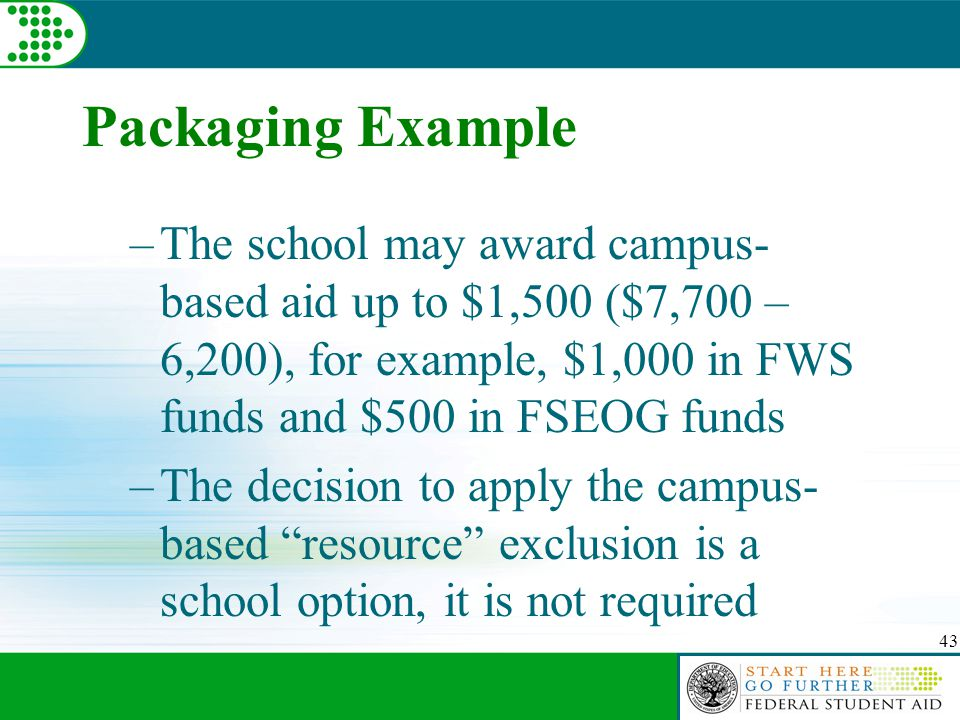 43 Packaging Example –The school may award campus- based aid up to $1,500 ($7,700 – 6,200), for example, $1,000 in FWS funds and $500 in FSEOG funds –