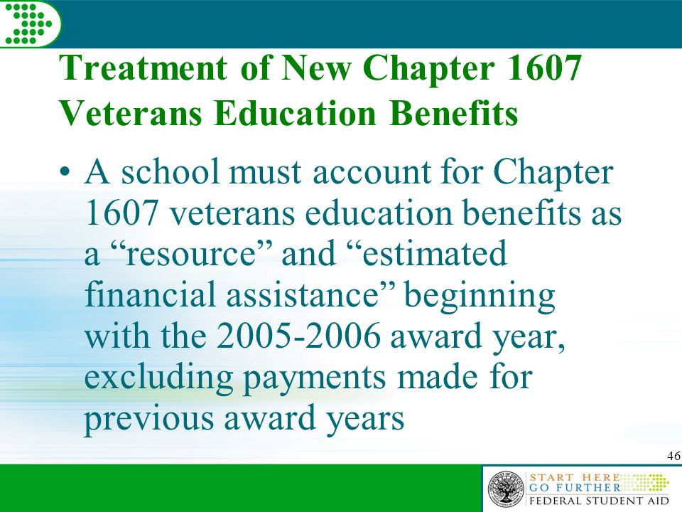 46 Treatment of New Chapter 1607 Veterans Education Benefits A school must account for Chapter 1607 veterans education benefits as a resource and estimated financial assistance beginning with the 2005-2006 award year, excluding payments made for previous award years