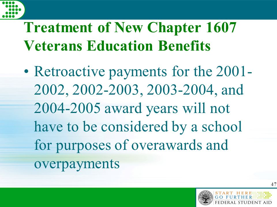 47 Treatment of New Chapter 1607 Veterans Education Benefits Retroactive payments for the 2001- 2002, 2002-2003, 2003-2004, and 2004-2005 award years will not have to be considered by a school for purposes of overawards and overpayments