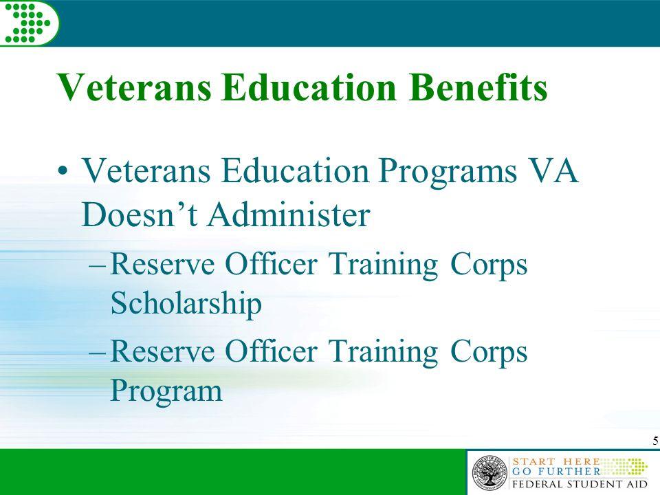 5 Veterans Education Benefits Veterans Education Programs VA Doesn't Administer –Reserve Officer Training Corps Scholarship –Reserve Officer Training Corps Program