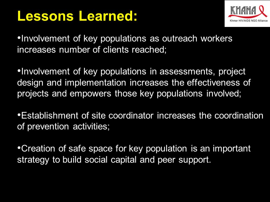 030412MB_GAE005(AIDS initaitive)(HV)(dx) 13 Lessons Learned: Involvement of key populations as outreach workers increases number of clients reached; Involvement of key populations in assessments, project design and implementation increases the effectiveness of projects and empowers those key populations involved; Establishment of site coordinator increases the coordination of prevention activities; Creation of safe space for key population is an important strategy to build social capital and peer support.