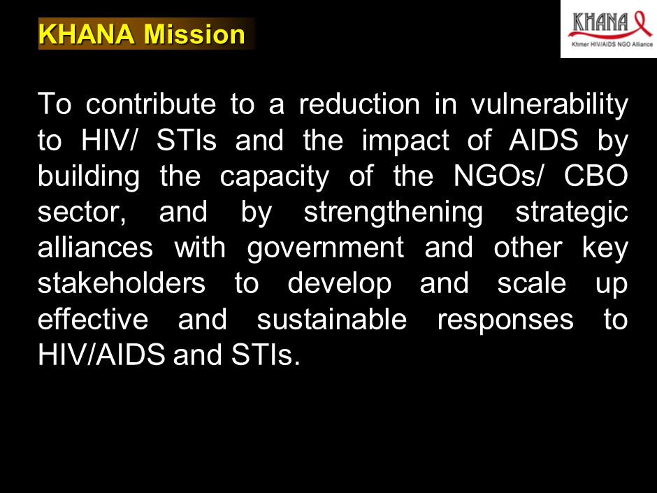 030412MB_GAE005(AIDS initaitive)(HV)(dx) 2 KHANA Mission To contribute to a reduction in vulnerability to HIV/ STIs and the impact of AIDS by building the capacity of the NGOs/ CBO sector, and by strengthening strategic alliances with government and other key stakeholders to develop and scale up effective and sustainable responses to HIV/AIDS and STIs.