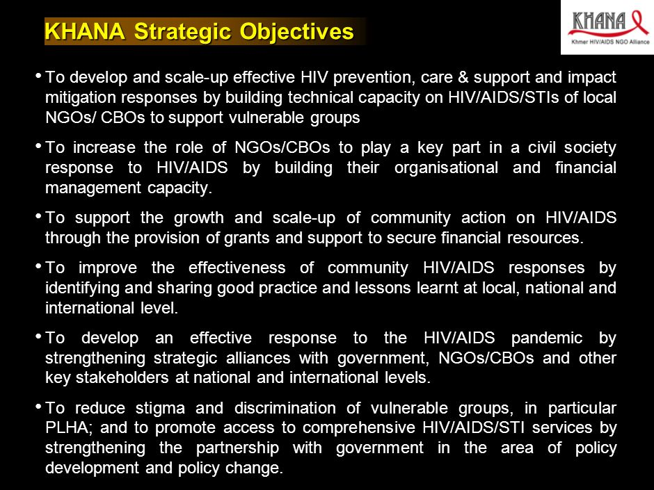 030412MB_GAE005(AIDS initaitive)(HV)(dx) 3 KHANA Strategic Objectives To develop and scale-up effective HIV prevention, care & support and impact mitigation responses by building technical capacity on HIV/AIDS/STIs of local NGOs/ CBOs to support vulnerable groups To increase the role of NGOs/CBOs to play a key part in a civil society response to HIV/AIDS by building their organisational and financial management capacity.