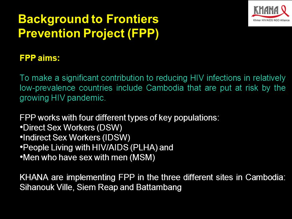 030412MB_GAE005(AIDS initaitive)(HV)(dx) 4 Background to Frontiers Prevention Project (FPP) FPP aims: To make a significant contribution to reducing HIV infections in relatively low-prevalence countries include Cambodia that are put at risk by the growing HIV pandemic.