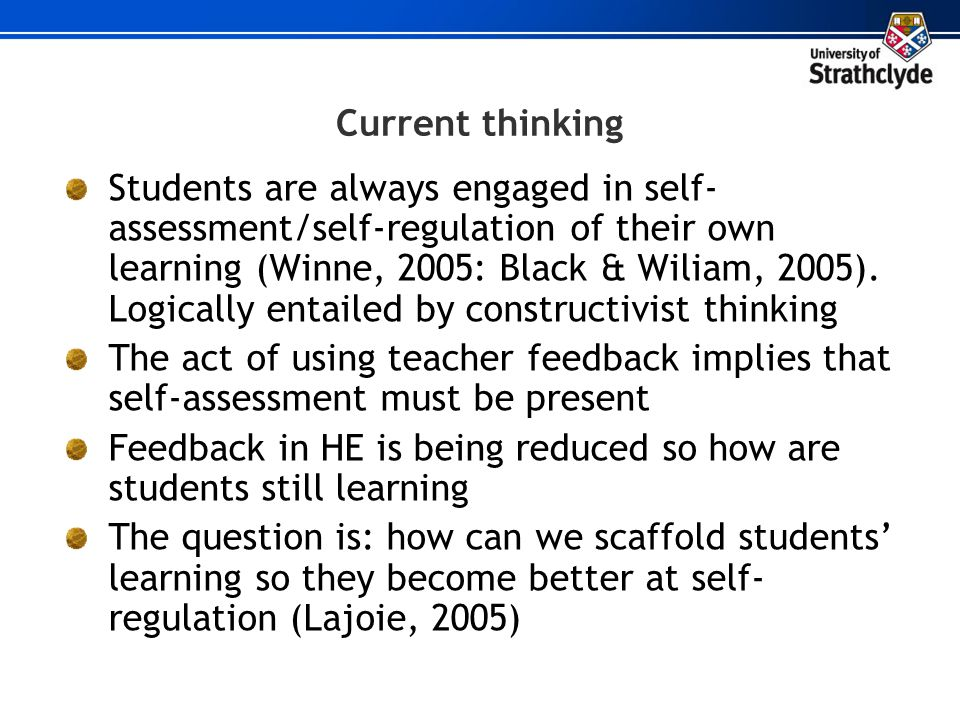Current thinking Students are always engaged in self- assessment/self-regulation of their own learning (Winne, 2005: Black & Wiliam, 2005). Logically