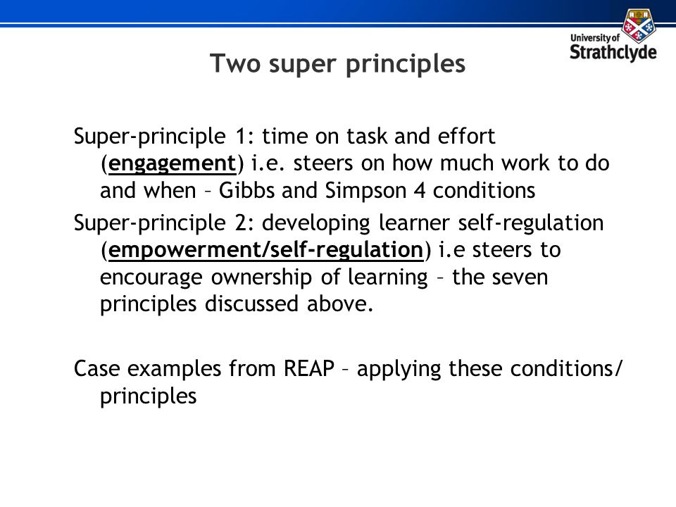 Two super principles Super-principle 1: time on task and effort (engagement) i.e. steers on how much work to do and when – Gibbs and Simpson 4 conditi