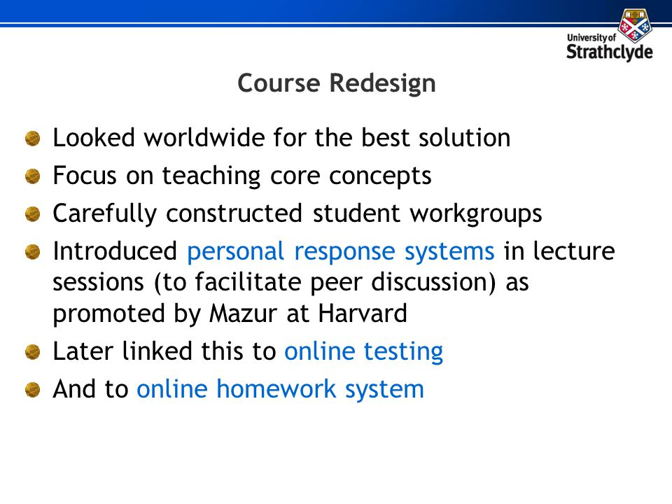 Course Redesign Looked worldwide for the best solution Focus on teaching core concepts Carefully constructed student workgroups Introduced personal re