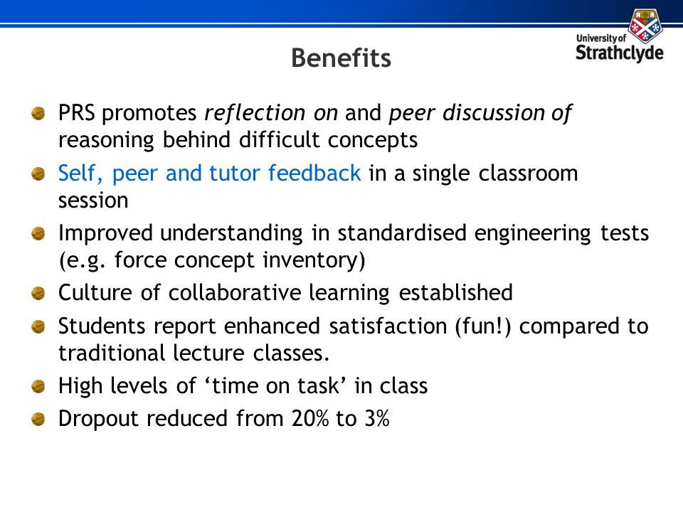 Benefits PRS promotes reflection on and peer discussion of reasoning behind difficult concepts Self, peer and tutor feedback in a single classroom ses