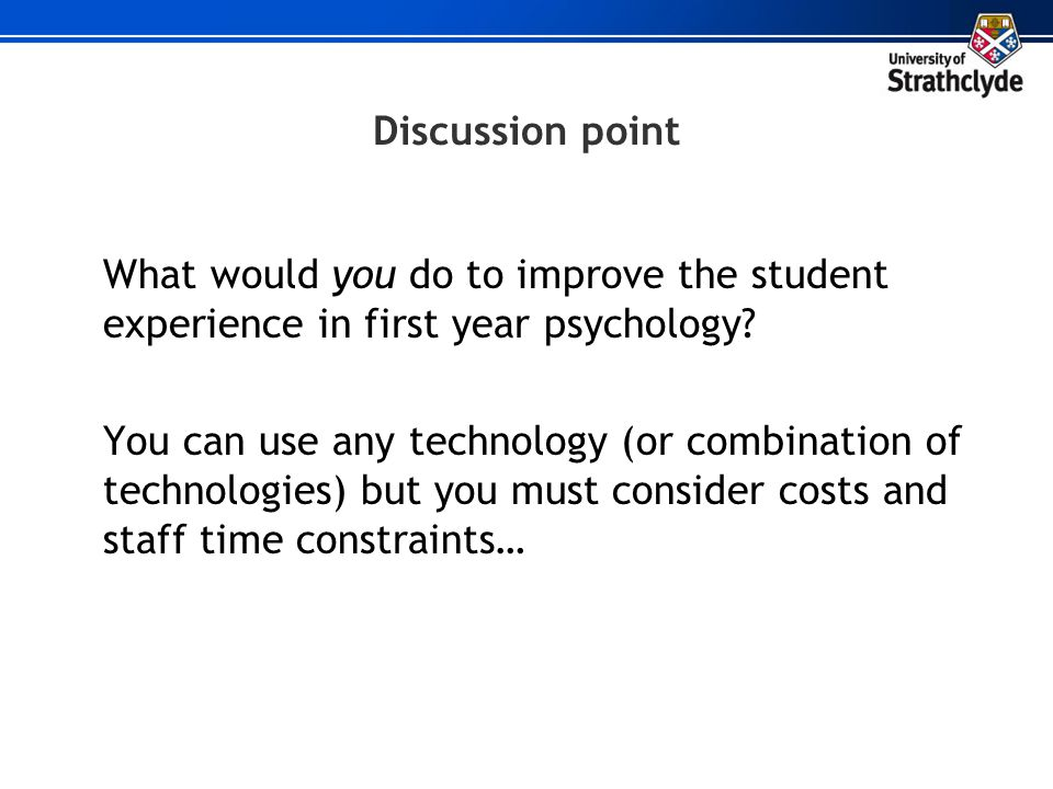 Discussion point What would you do to improve the student experience in first year psychology? You can use any technology (or combination of technolog
