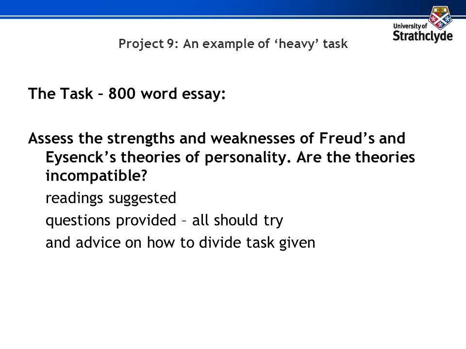 Project 9: An example of 'heavy' task The Task – 800 word essay: Assess the strengths and weaknesses of Freud's and Eysenck's theories of personality.