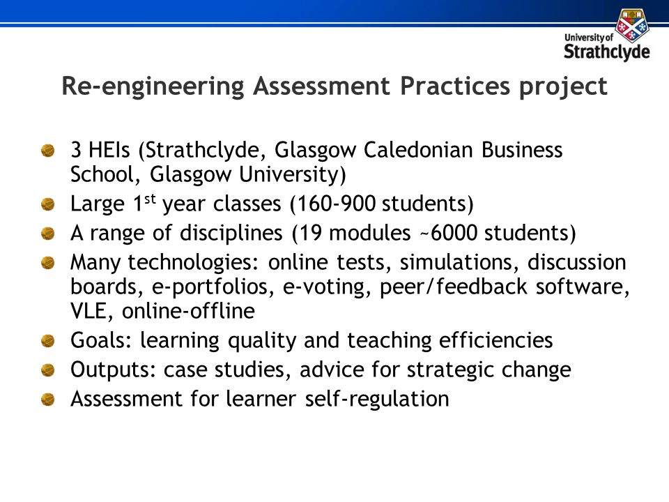 Re-engineering Assessment Practices project 3 HEIs (Strathclyde, Glasgow Caledonian Business School, Glasgow University) Large 1 st year classes (160-