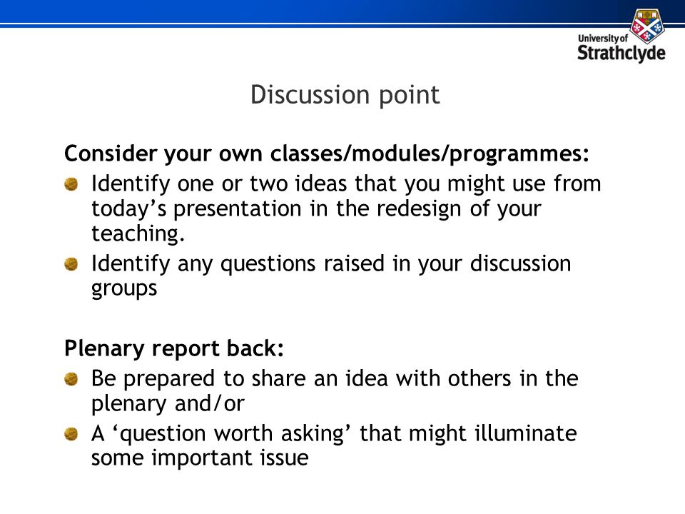 Discussion point Consider your own classes/modules/programmes: Identify one or two ideas that you might use from today's presentation in the redesign
