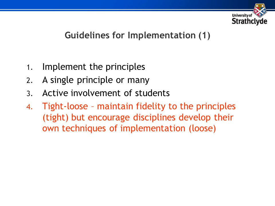 Guidelines for Implementation (1) 1. Implement the principles 2. A single principle or many 3. Active involvement of students 4. Tight-loose – maintai