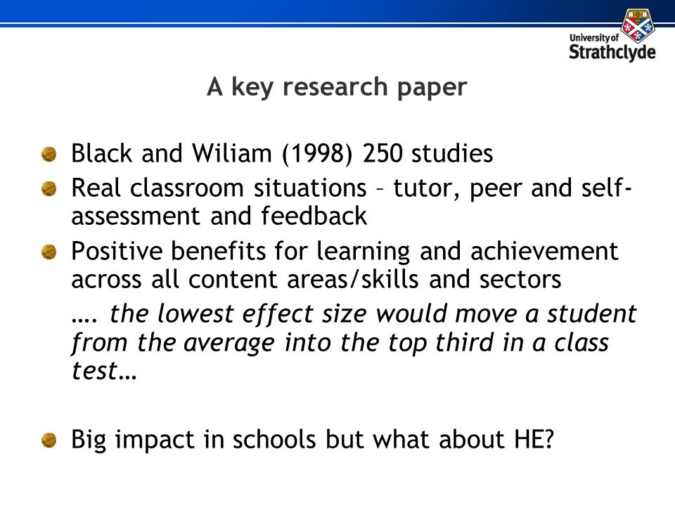 A key research paper Black and Wiliam (1998) 250 studies Real classroom situations – tutor, peer and self- assessment and feedback Positive benefits f