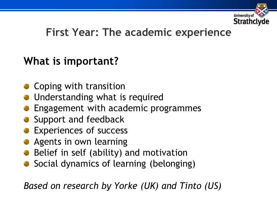 First Year: The academic experience What is important? Coping with transition Understanding what is required Engagement with academic programmes Suppo