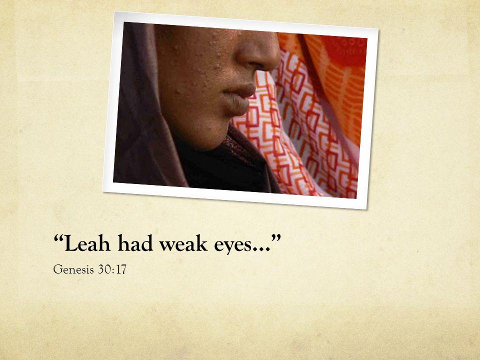 Leah had weak eyes… Genesis 30:17