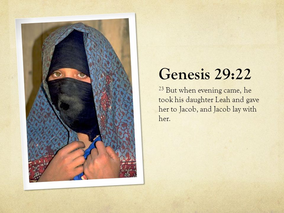 Genesis 29:22 23 But when evening came, he took his daughter Leah and gave her to Jacob, and Jacob lay with her.