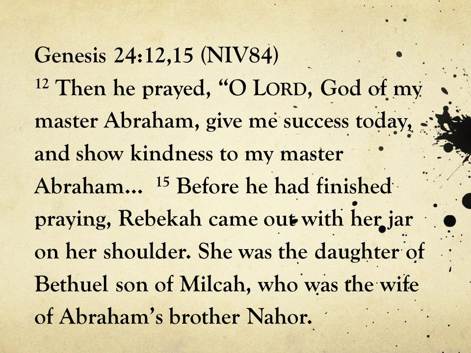 Genesis 24:12,15 (NIV84) 12 Then he prayed, O L ORD, God of my master Abraham, give me success today, and show kindness to my master Abraham… 15 Before he had finished praying, Rebekah came out with her jar on her shoulder.