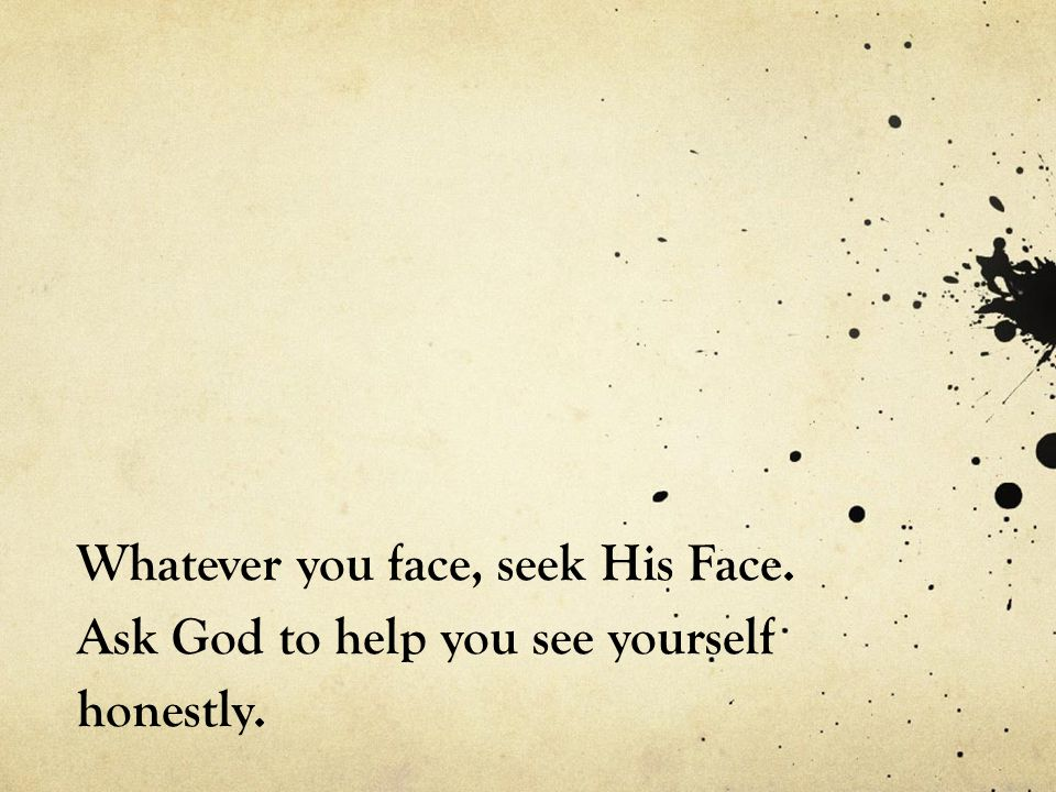 Whatever you face, seek His Face. Ask God to help you see yourself honestly.