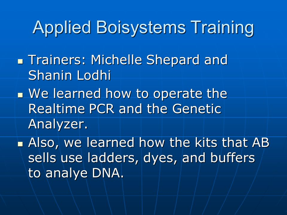 Applied Boisystems Training Trainers: Michelle Shepard and Shanin Lodhi Trainers: Michelle Shepard and Shanin Lodhi We learned how to operate the Realtime PCR and the Genetic Analyzer.