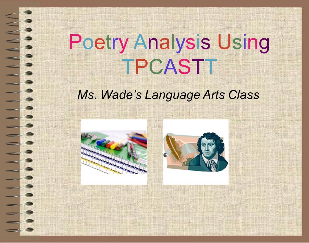 Poetry Analysis UsingTPCASTTPoetry Analysis UsingTPCASTT Ms. Wade's Language Arts Class