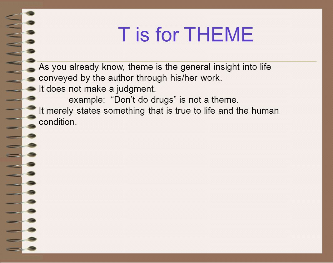 T is for THEME As you already know, theme is the general insight into life conveyed by the author through his/her work. It does not make a judgment. e