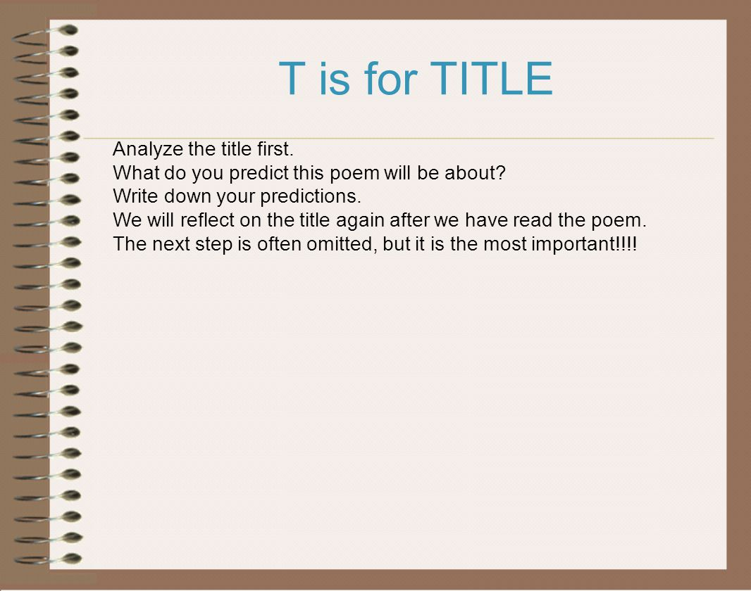 T is for TITLE Analyze the title first. What do you predict this poem will be about? Write down your predictions. We will reflect on the title again a
