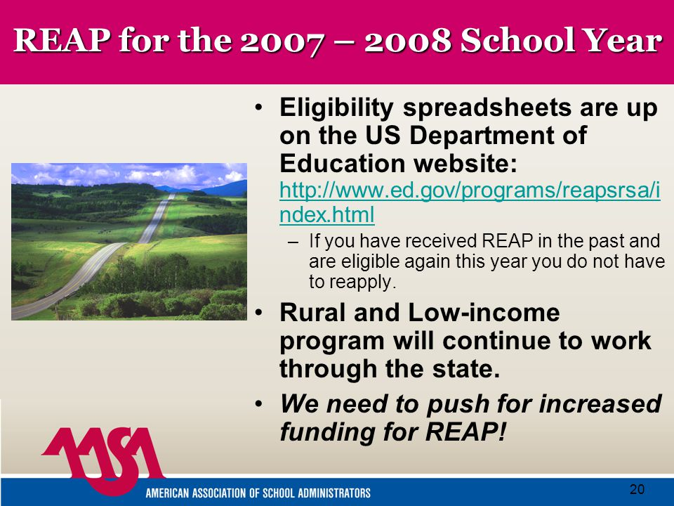20 REAP for the 2007 – 2008 School Year Eligibility spreadsheets are up on the US Department of Education website: http://www.ed.gov/programs/reapsrsa/i ndex.html http://www.ed.gov/programs/reapsrsa/i ndex.html –If you have received REAP in the past and are eligible again this year you do not have to reapply.