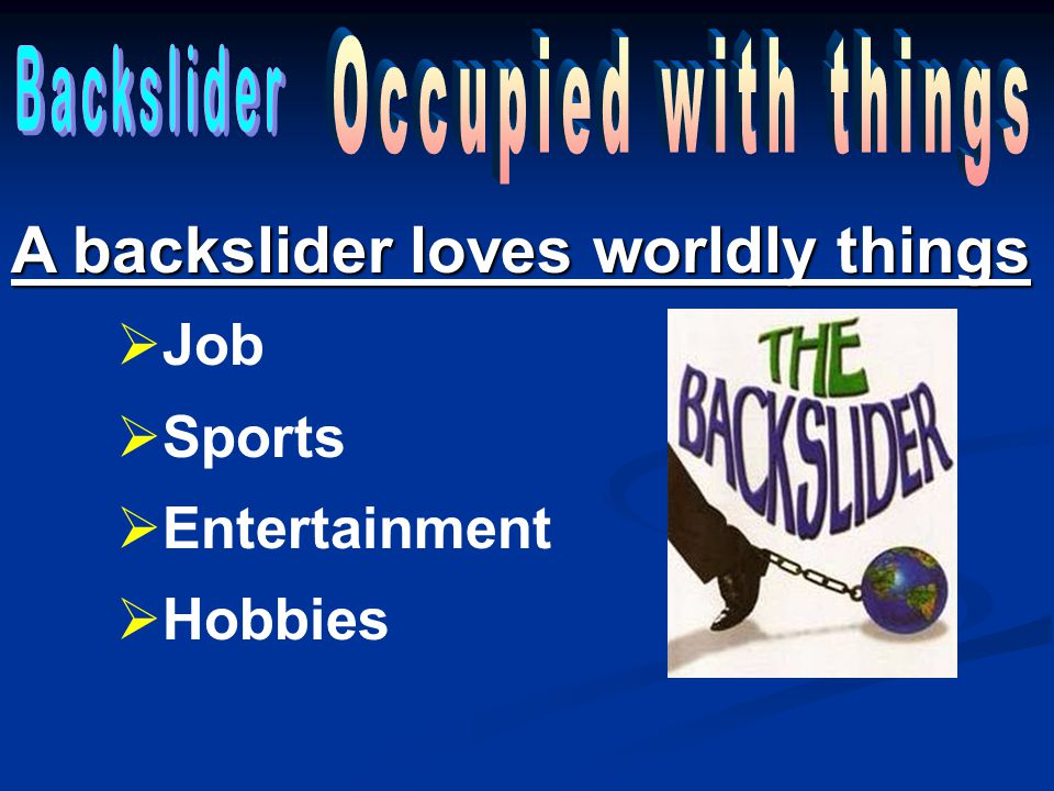 A backslider loves worldly things  Job  Sports  Entertainment  Hobbies
