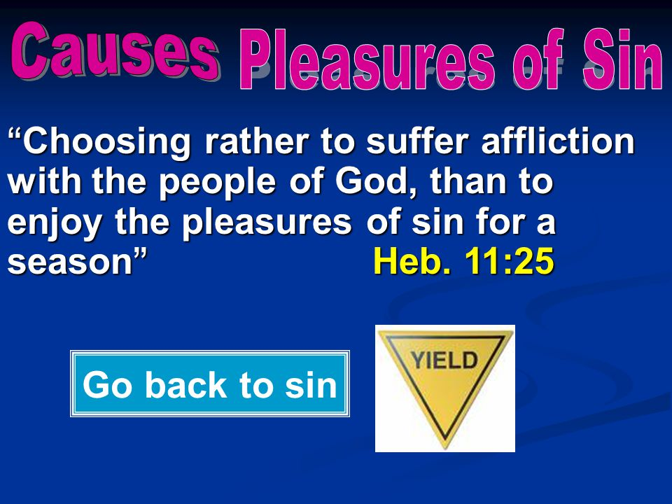 """"""" Choosing rather to suffer affliction with the people of God, than to enjoy the pleasures of sin for a season """" Heb. 11:25 Go back to sin"""