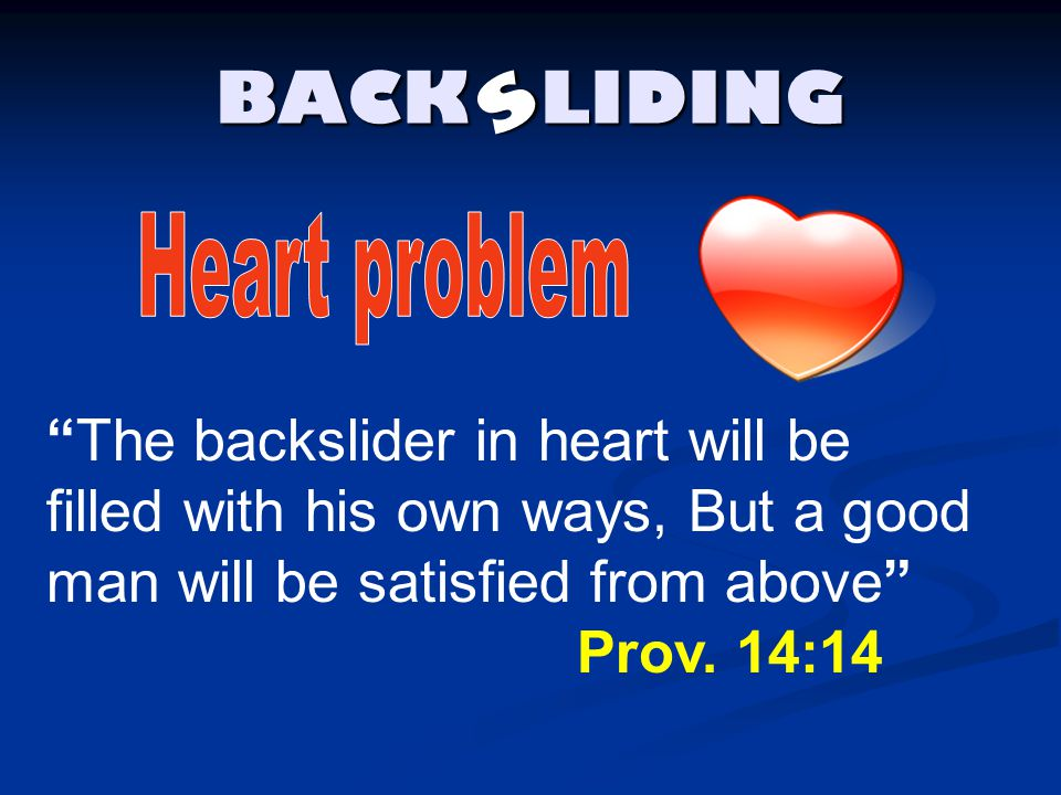 """BACK LIDING s """"The backslider in heart will be filled with his own ways, But a good man will be satisfied from above"""" Prov. 14:14"""