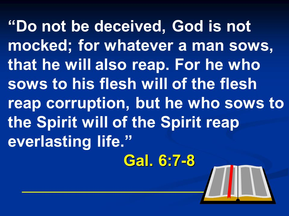 """""""Do not be deceived, God is not mocked; for whatever a man sows, that he will also reap. For he who sows to his flesh will of the flesh reap corruptio"""