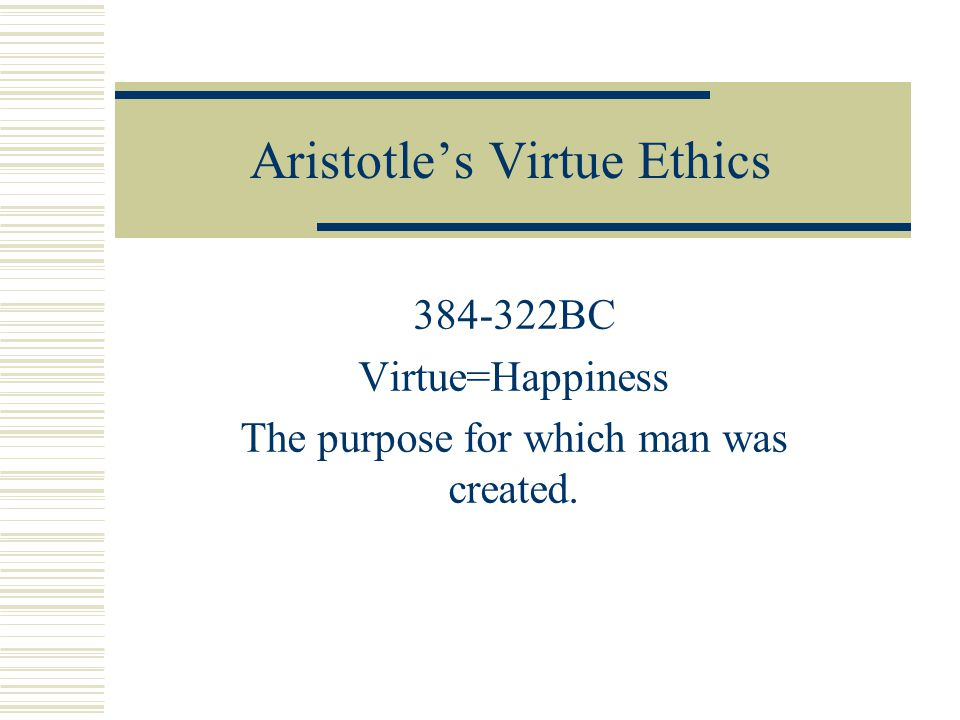 Aristotle's Virtue Ethics 384-322BC Virtue=Happiness The purpose for which man was created.