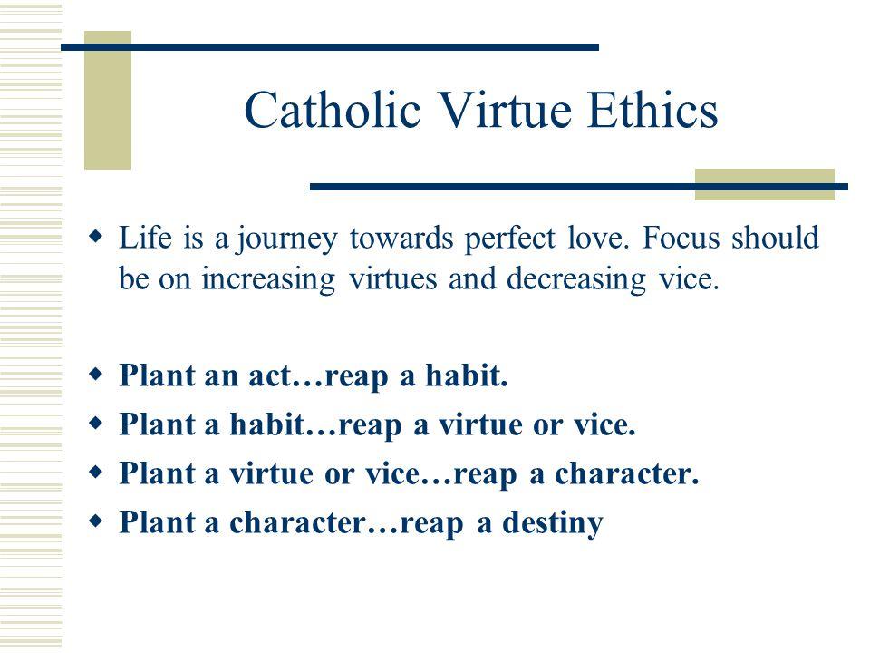 Catholic Virtue Ethics  Life is a journey towards perfect love.
