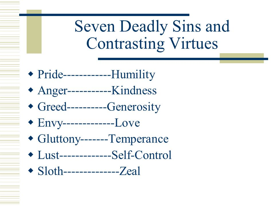 Seven Deadly Sins and Contrasting Virtues  Pride------------Humility  Anger-----------Kindness  Greed----------Generosity  Envy-------------Love  Gluttony-------Temperance  Lust-------------Self-Control  Sloth--------------Zeal