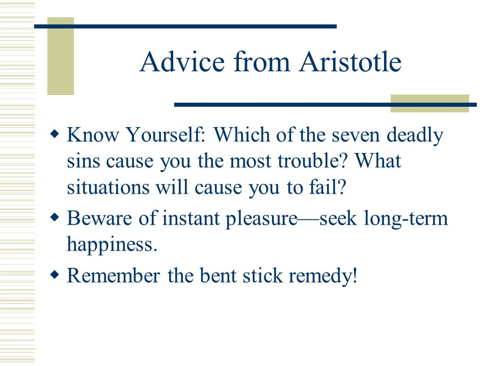 Advice from Aristotle  Know Yourself: Which of the seven deadly sins cause you the most trouble.