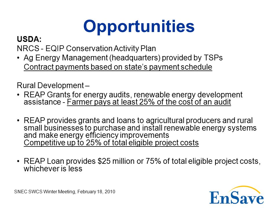 SNEC SWCS Winter Meeting, February 18, 2010 Opportunities USDA: NRCS - EQIP Conservation Activity Plan Ag Energy Management (headquarters) provided by TSPs Contract payments based on state's payment schedule Rural Development – REAP Grants for energy audits, renewable energy development assistance - Farmer pays at least 25% of the cost of an audit REAP provides grants and loans to agricultural producers and rural small businesses to purchase and install renewable energy systems and make energy efficiency improvements Competitive up to 25% of total eligible project costs REAP Loan provides $25 million or 75% of total eligible project costs, whichever is less